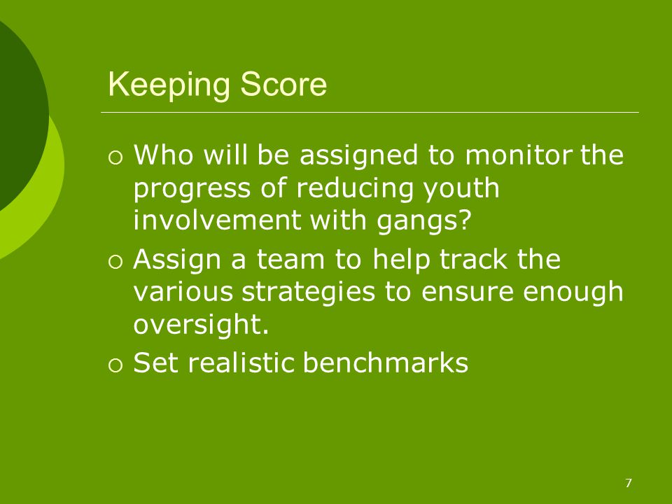 7 Keeping Score  Who will be assigned to monitor the progress of reducing youth involvement with gangs.