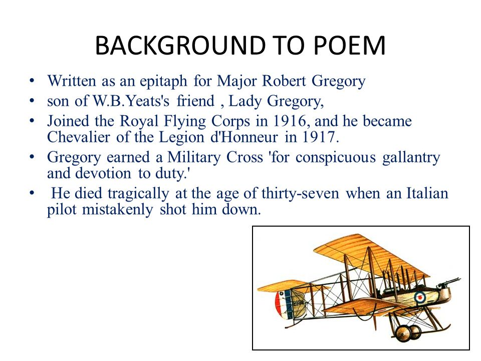 BACKGROUND TO POEM Written as an epitaph for Major Robert Gregory son of W.B.Yeats s friend, Lady Gregory, Joined the Royal Flying Corps in 1916, and he became Chevalier of the Legion d Honneur in 1917.