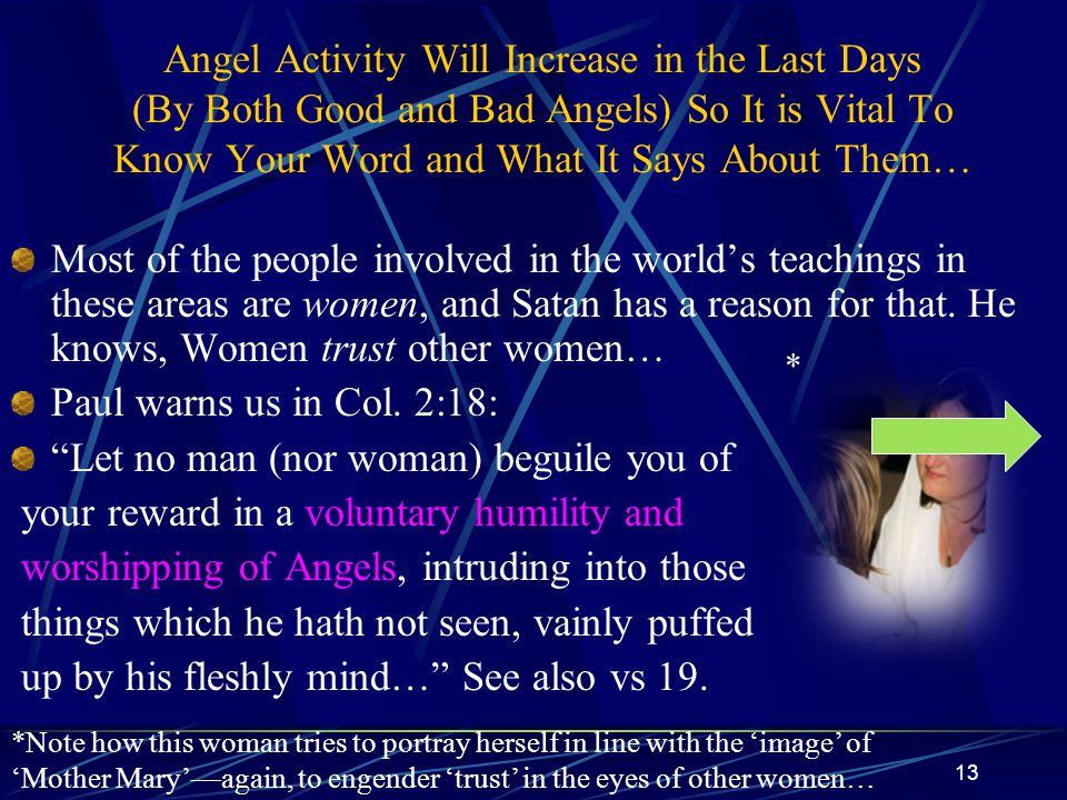 13 Angel Activity Will Increase in the Last Days (By Both Good and Bad Angels) So It is Vital To Know Your Word and What It Says About Them… Most of the people involved in the world's teachings in these areas are women, and Satan has a reason for that.
