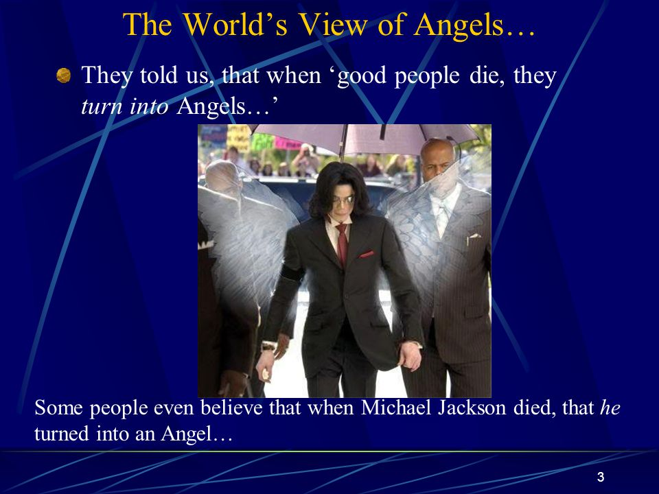 3 The World's View of Angels… They told us, that when 'good people die, they turn into Angels…' Some people even believe that when Michael Jackson died, that he turned into an Angel…