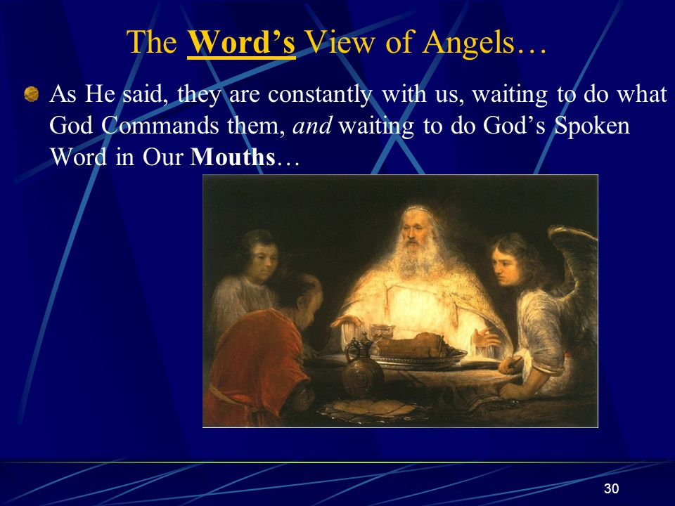 30 The Word's View of Angels… As He said, they are constantly with us, waiting to do what God Commands them, and waiting to do God's Spoken Word in Our Mouths…