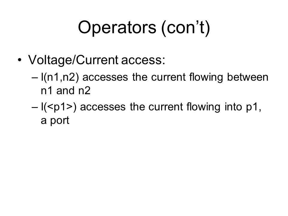 Operators (con't) Voltage/Current access: –I(n1,n2) accesses the current flowing between n1 and n2 –I( ) accesses the current flowing into p1, a port