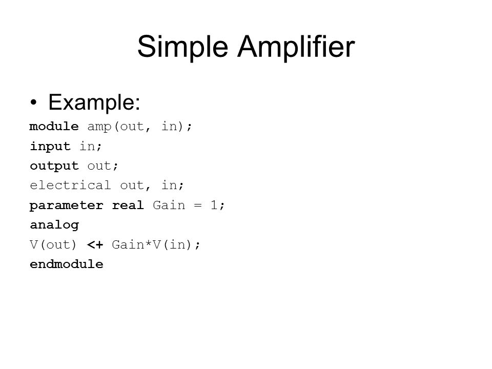 Simple Amplifier Example: module amp(out, in); input in; output out; electrical out, in; parameter real Gain = 1; analog V(out) <+ Gain*V(in); endmodu