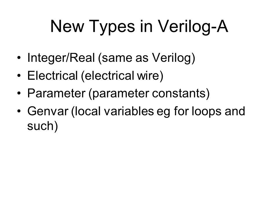 New Types in Verilog-A Integer/Real (same as Verilog) Electrical (electrical wire) Parameter (parameter constants) Genvar (local variables eg for loop