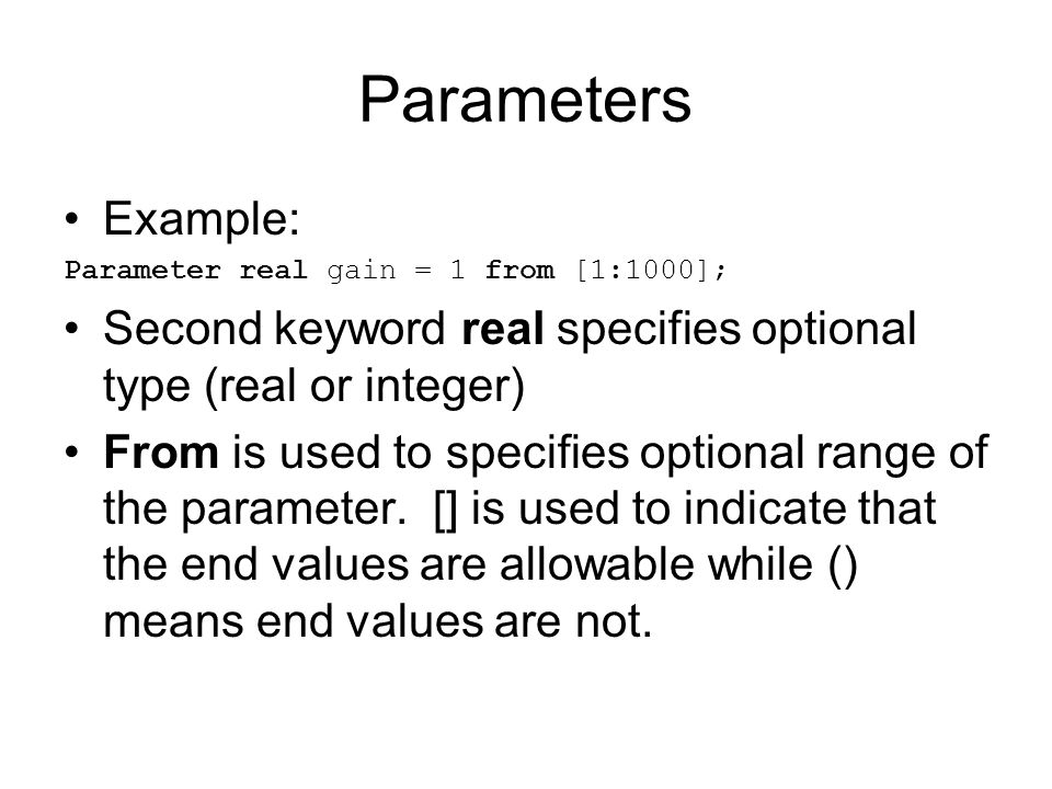 Parameters Example: Parameter real gain = 1 from [1:1000]; Second keyword real specifies optional type (real or integer) From is used to specifies opt