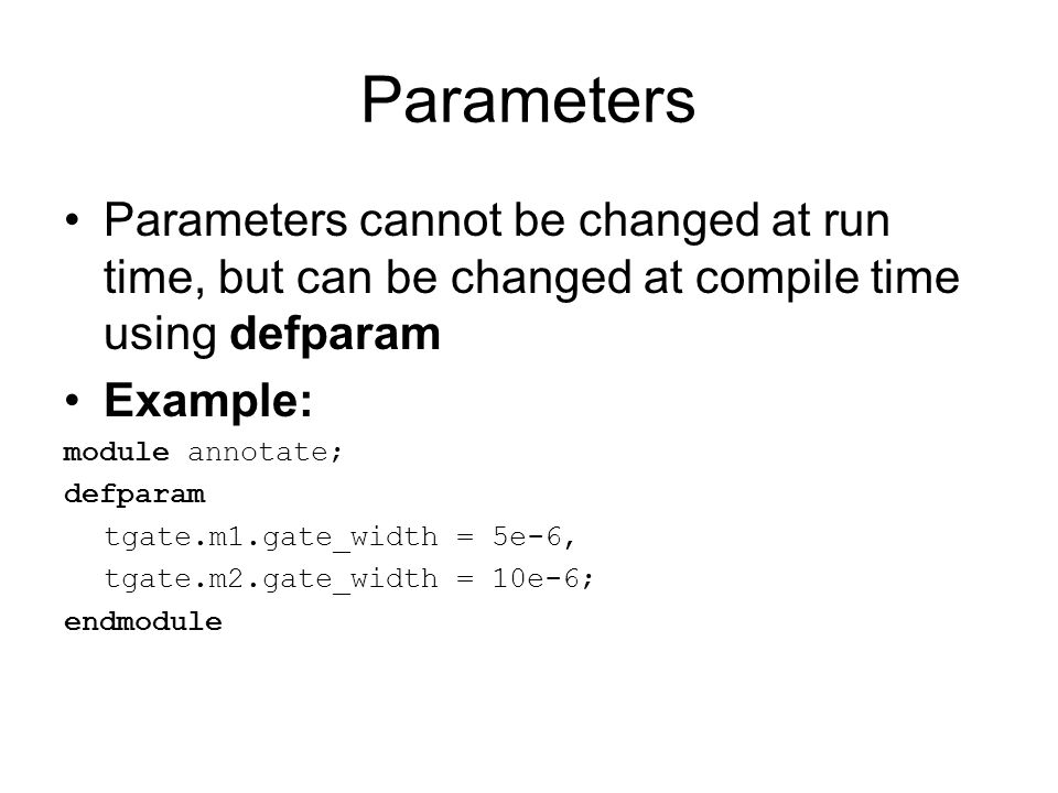 Parameters Parameters cannot be changed at run time, but can be changed at compile time using defparam Example: module annotate; defparam tgate.m1.gat