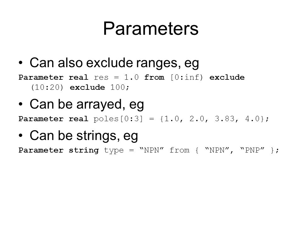 Parameters Can also exclude ranges, eg Parameter real res = 1.0 from [0:inf) exclude (10:20) exclude 100; Can be arrayed, eg Parameter real poles[0:3]
