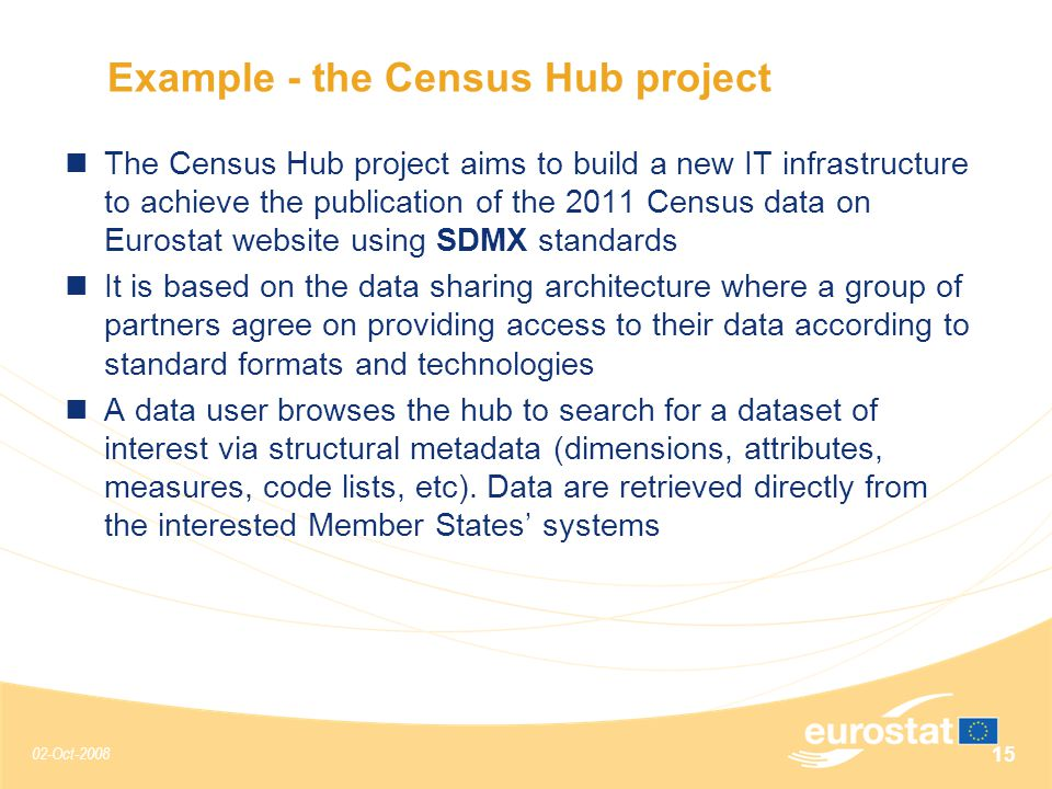 02-Oct-2008 15 Example - the Census Hub project The Census Hub project aims to build a new IT infrastructure to achieve the publication of the 2011 Census data on Eurostat website using SDMX standards It is based on the data sharing architecture where a group of partners agree on providing access to their data according to standard formats and technologies A data user browses the hub to search for a dataset of interest via structural metadata (dimensions, attributes, measures, code lists, etc).