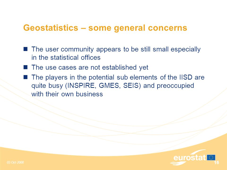 02-Oct-2008 16 Geostatistics – some general concerns The user community appears to be still small especially in the statistical offices The use cases are not established yet The players in the potential sub elements of the IISD are quite busy (INSPIRE, GMES, SEIS) and preoccupied with their own business