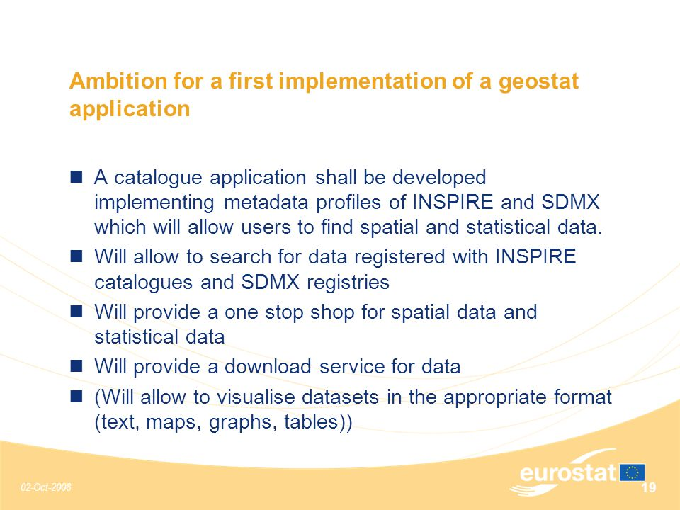 02-Oct-2008 19 Ambition for a first implementation of a geostat application A catalogue application shall be developed implementing metadata profiles of INSPIRE and SDMX which will allow users to find spatial and statistical data.