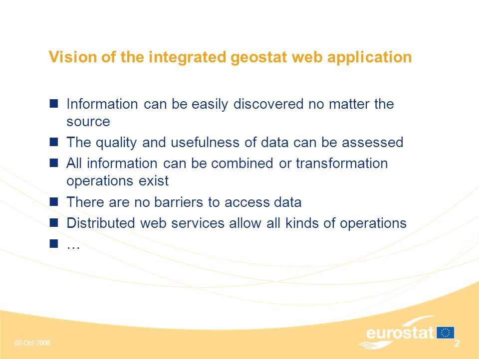 02-Oct-2008 2 Vision of the integrated geostat web application Information can be easily discovered no matter the source The quality and usefulness of data can be assessed All information can be combined or transformation operations exist There are no barriers to access data Distributed web services allow all kinds of operations …