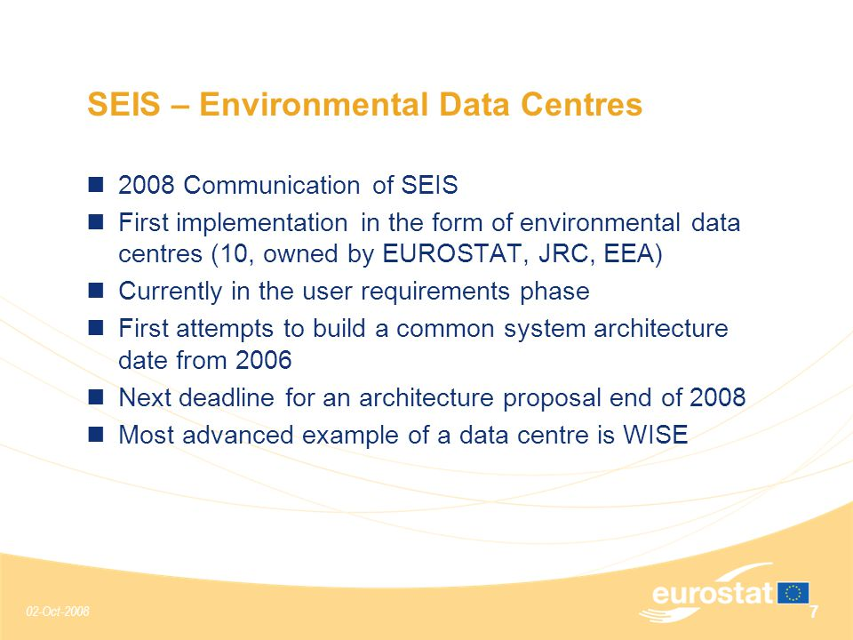 02-Oct-2008 7 SEIS – Environmental Data Centres 2008 Communication of SEIS First implementation in the form of environmental data centres (10, owned by EUROSTAT, JRC, EEA) Currently in the user requirements phase First attempts to build a common system architecture date from 2006 Next deadline for an architecture proposal end of 2008 Most advanced example of a data centre is WISE