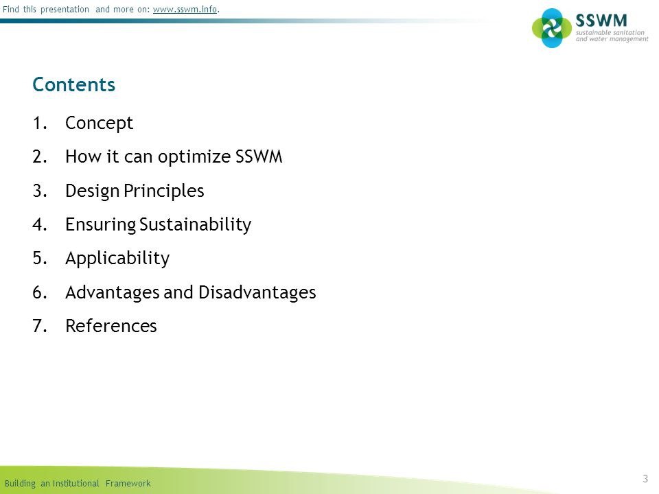 Building an Institutional Framework Find this presentation and more on: www.sswm.info.www.sswm.info 3 Contents 1.Concept 2.How it can optimize SSWM 3.Design Principles 4.Ensuring Sustainability 5.Applicability 6.Advantages and Disadvantages 7.References