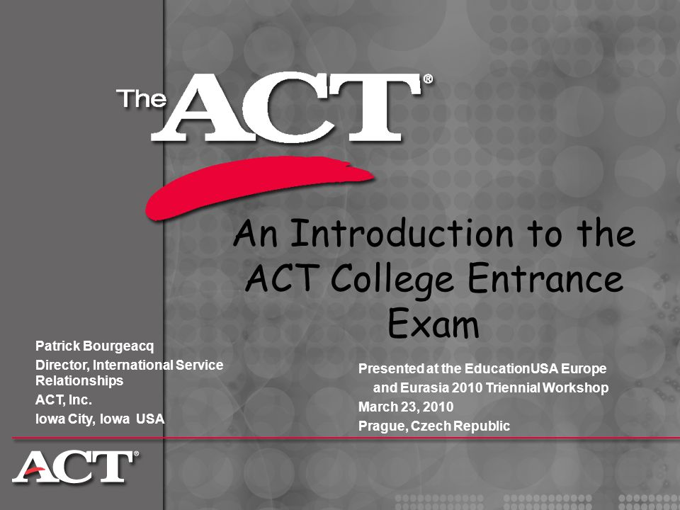 An Introduction to the ACT College Entrance Exam Patrick Bourgeacq Director, International Service Relationships ACT, Inc. Iowa City, Iowa USA Present