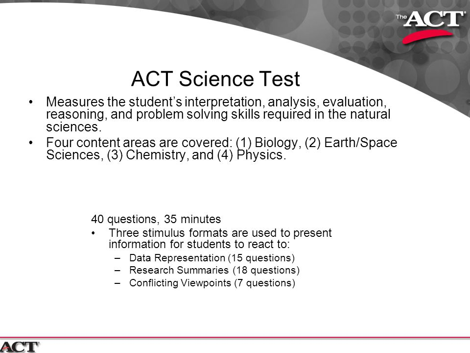 ACT Science Test Measures the student's interpretation, analysis, evaluation, reasoning, and problem solving skills required in the natural sciences.