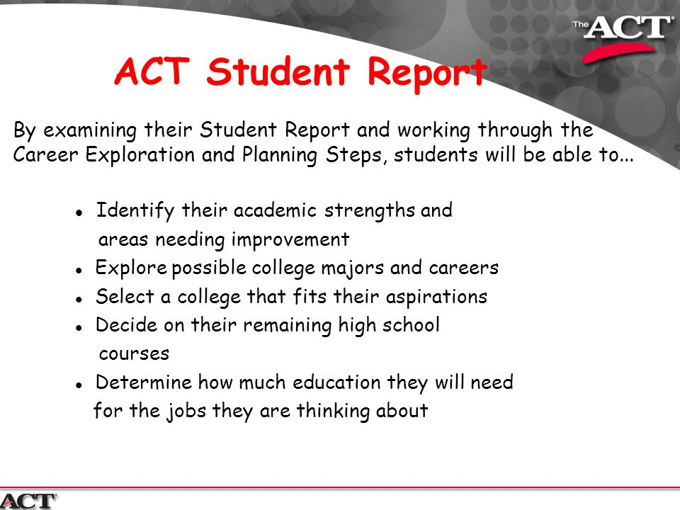 ACT Student Report l Identify their academic strengths and areas needing improvement l Explore possible college majors and careers l Select a college