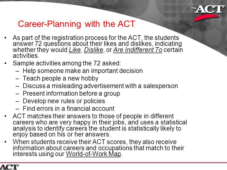 Career-Planning with the ACT As part of the registration process for the ACT, the students answer 72 questions about their likes and dislikes, indicat