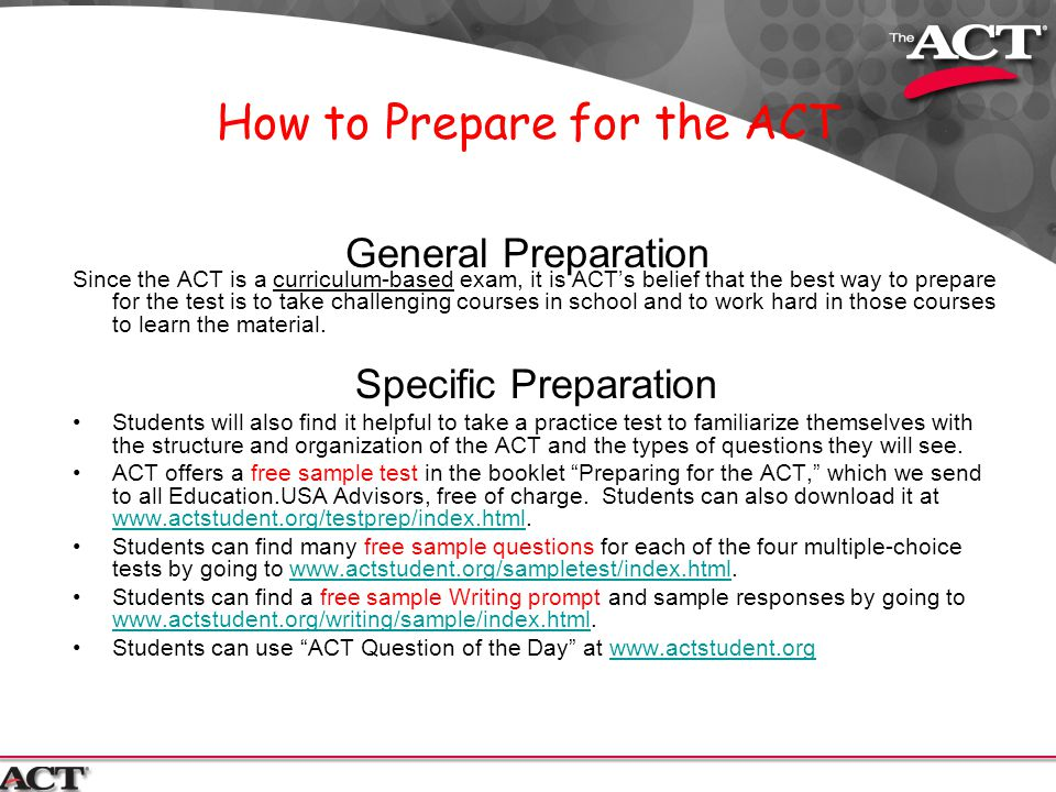 How to Prepare for the ACT General Preparation Since the ACT is a curriculum-based exam, it is ACT's belief that the best way to prepare for the test