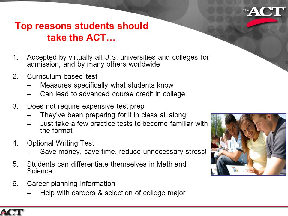 Top reasons students should take the ACT… 1.Accepted by virtually all U.S. universities and colleges for admission, and by many others worldwide 2.Cur