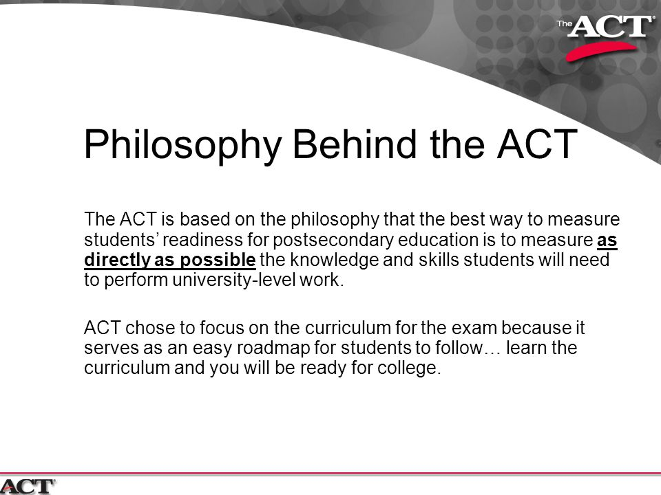 How to Prepare for the ACT General Preparation Since the ACT is a curriculum-based exam, it is ACT's belief that the best way to prepare for the test is to take challenging courses in school and to work hard in those courses to learn the material.
