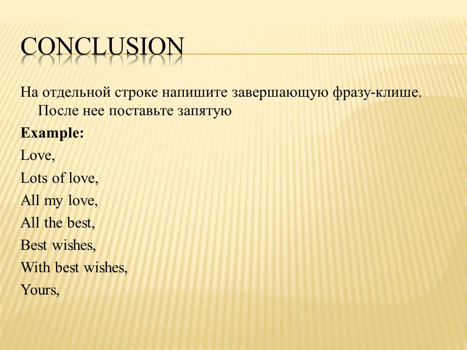 На отдельной строке напишите завершающую фразу-клише. После нее поставьте запятую Example: Love, Lots of love, All my love, All the best, Best wishes,