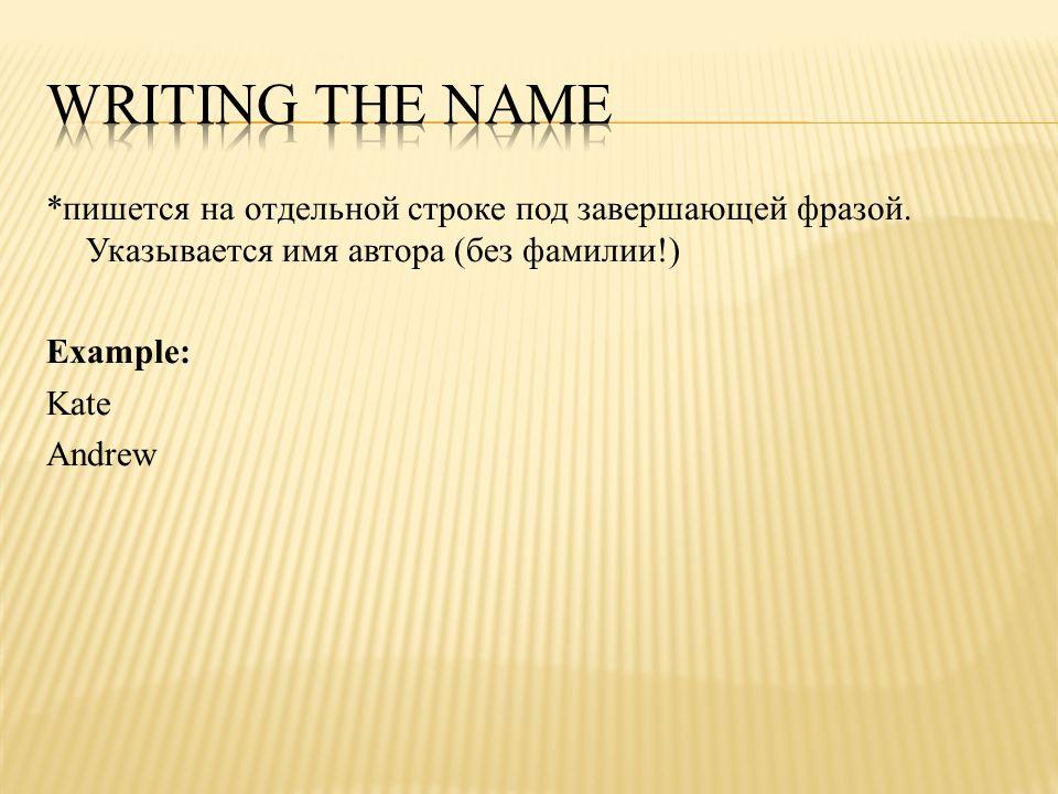 *пишется на отдельной строке под завершающей фразой. Указывается имя автора (без фамилии!) Example: Kate Andrew