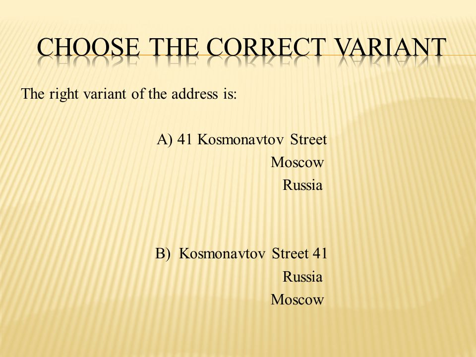 The right variant of the address is: A) 41 Kosmonavtov Street Moscow Russia B) Kosmonavtov Street 41 Russia Moscow