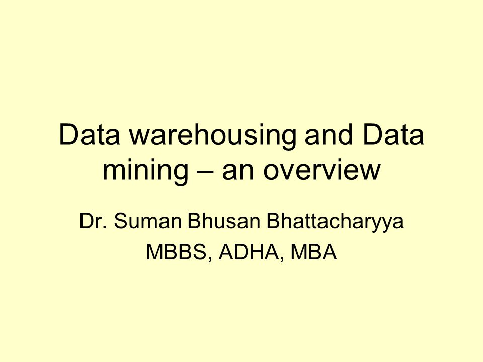 Data warehousing and Data mining – an overview Dr. Suman Bhusan Bhattacharyya MBBS, ADHA, MBA