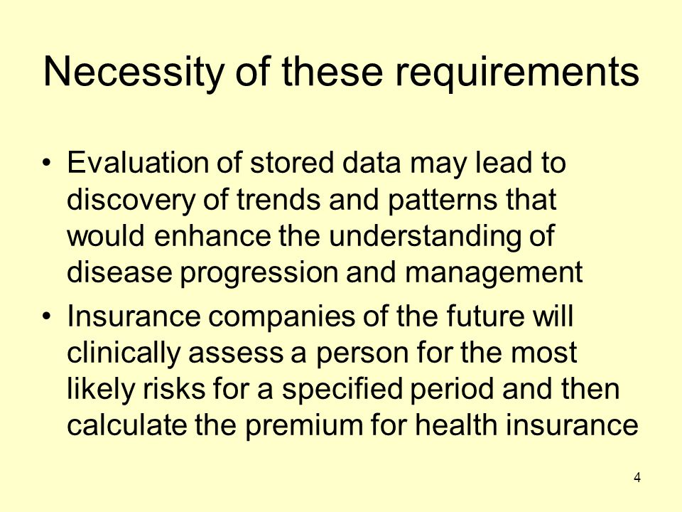 4 Necessity of these requirements Evaluation of stored data may lead to discovery of trends and patterns that would enhance the understanding of disea
