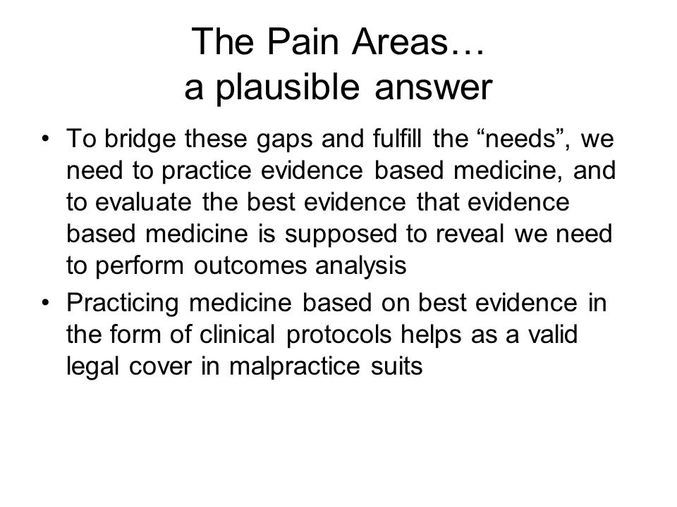 The Pain Areas… a plausible answer To bridge these gaps and fulfill the needs , we need to practice evidence based medicine, and to evaluate the best evidence that evidence based medicine is supposed to reveal we need to perform outcomes analysis Practicing medicine based on best evidence in the form of clinical protocols helps as a valid legal cover in malpractice suits