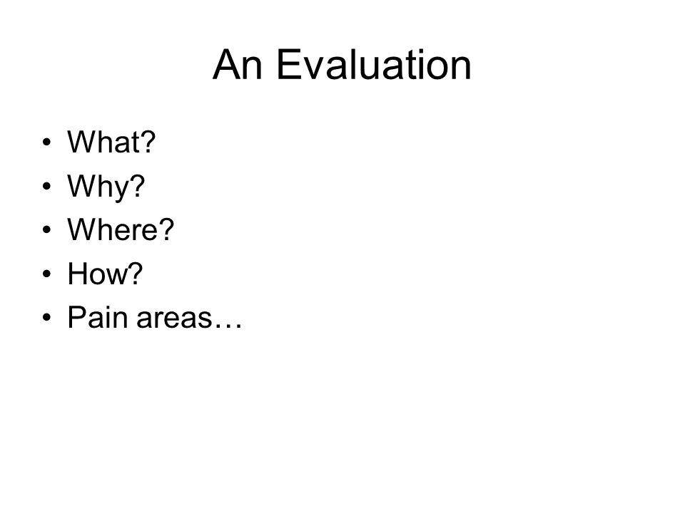 An Evaluation What? Why? Where? How? Pain areas…