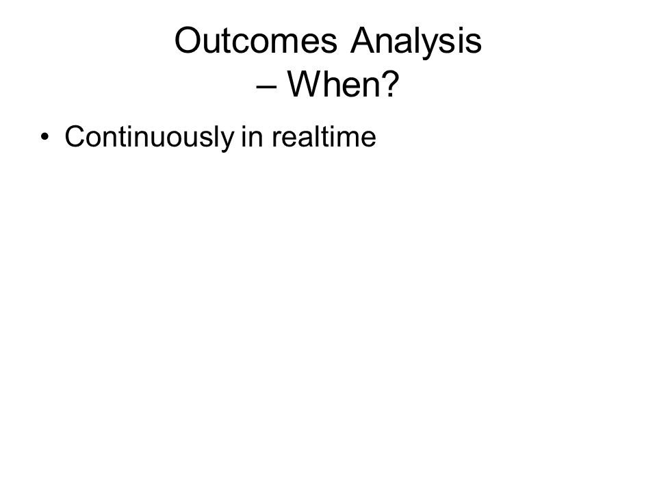 Outcomes Analysis – When? Continuously in realtime