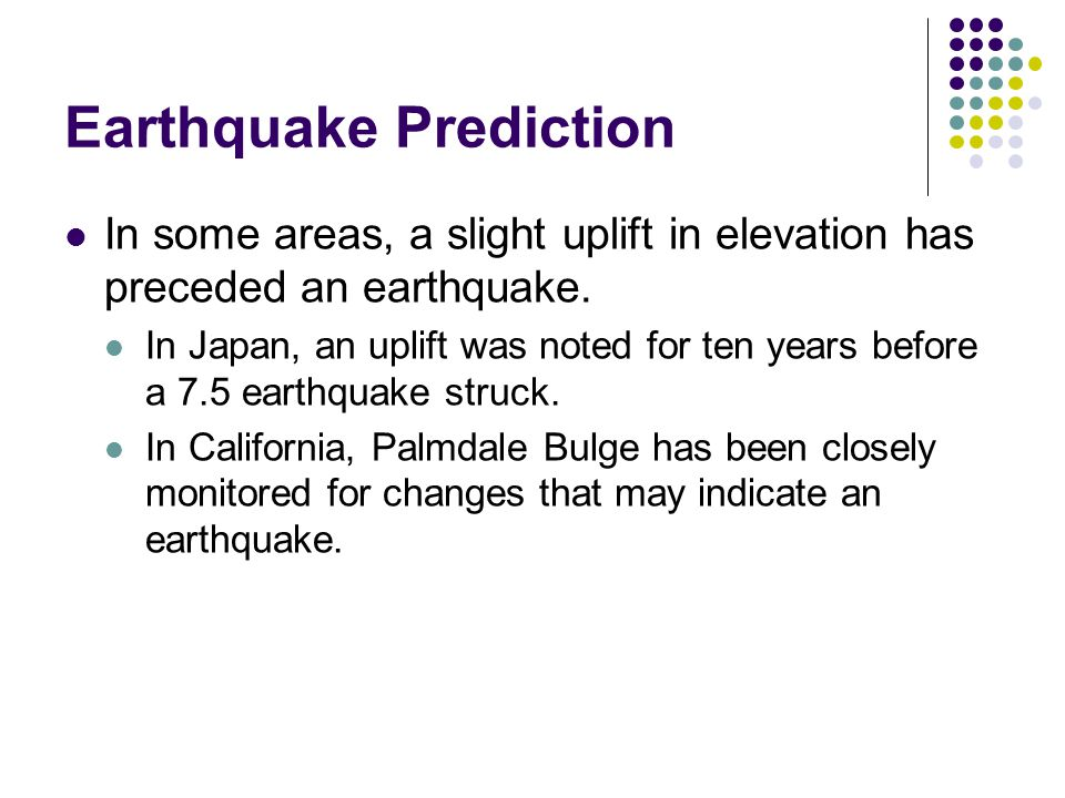 Earthquake Prediction In some areas, a slight uplift in elevation has preceded an earthquake.