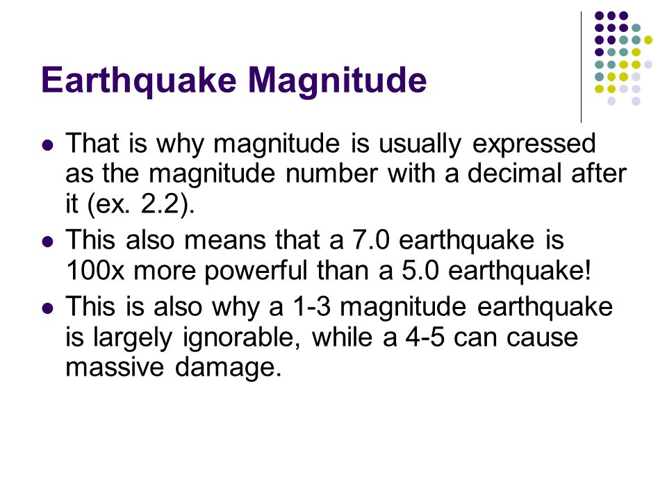Earthquake Magnitude That is why magnitude is usually expressed as the magnitude number with a decimal after it (ex.