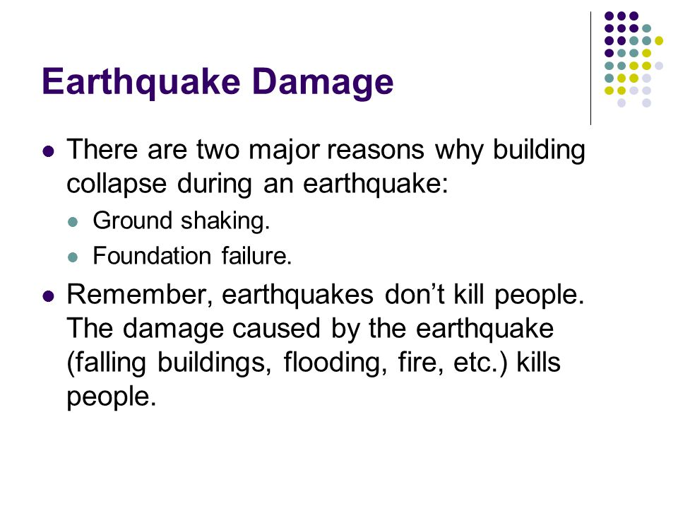 Earthquake Damage There are two major reasons why building collapse during an earthquake: Ground shaking.