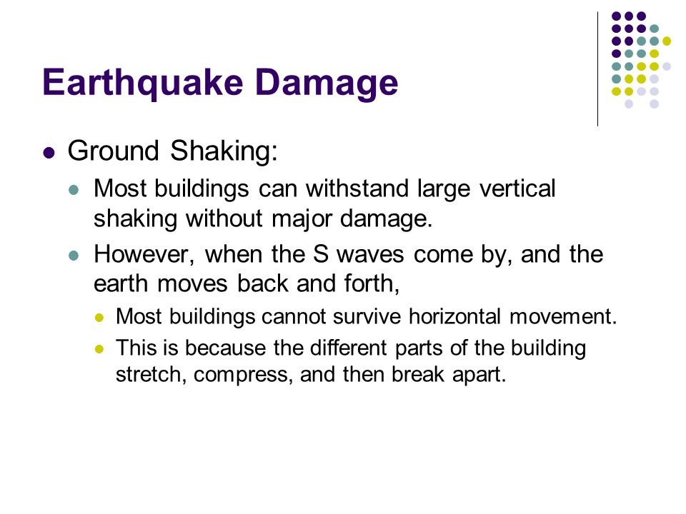Earthquake Damage Ground Shaking: Most buildings can withstand large vertical shaking without major damage.