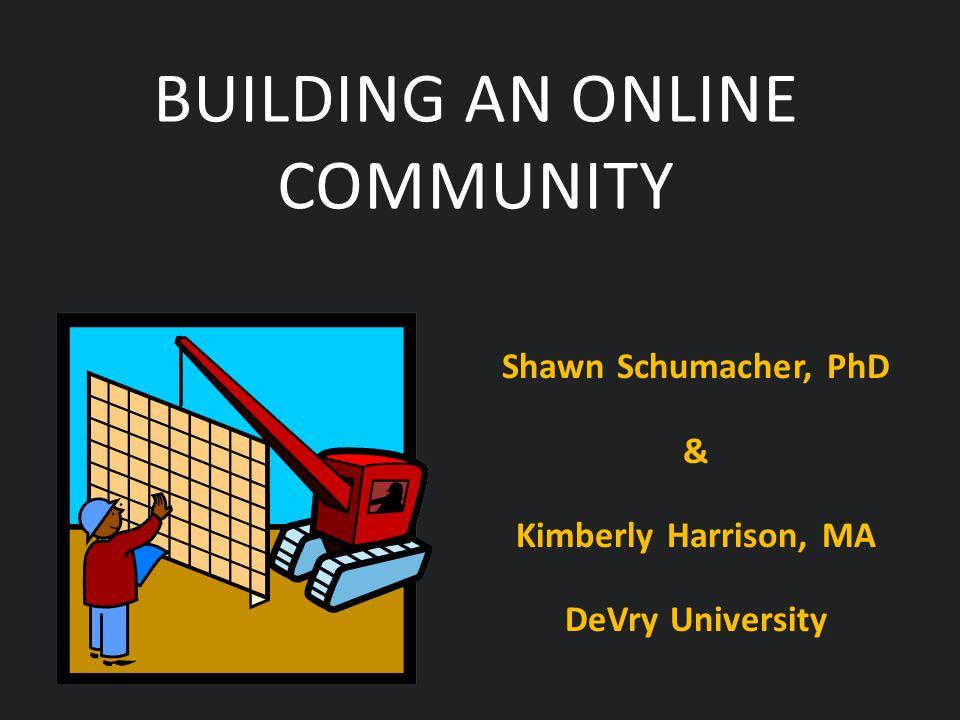 Shawn Schumacher, PhD & Kimberly Harrison, MA DeVry University BUILDING AN ONLINE COMMUNITY