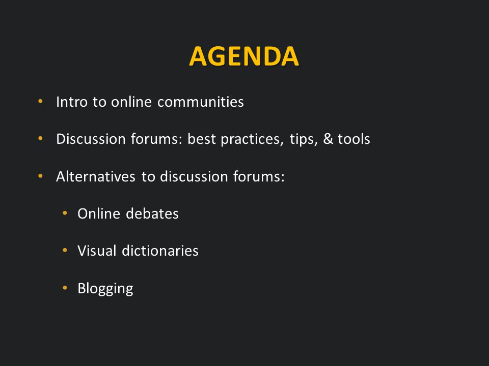 AGENDA Intro to online communities Discussion forums: best practices, tips, & tools Alternatives to discussion forums: Online debates Visual dictionaries Blogging