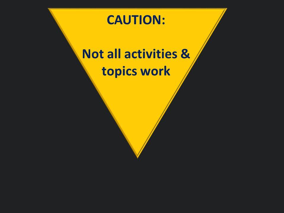 CAUTION: Not all activities & topics work