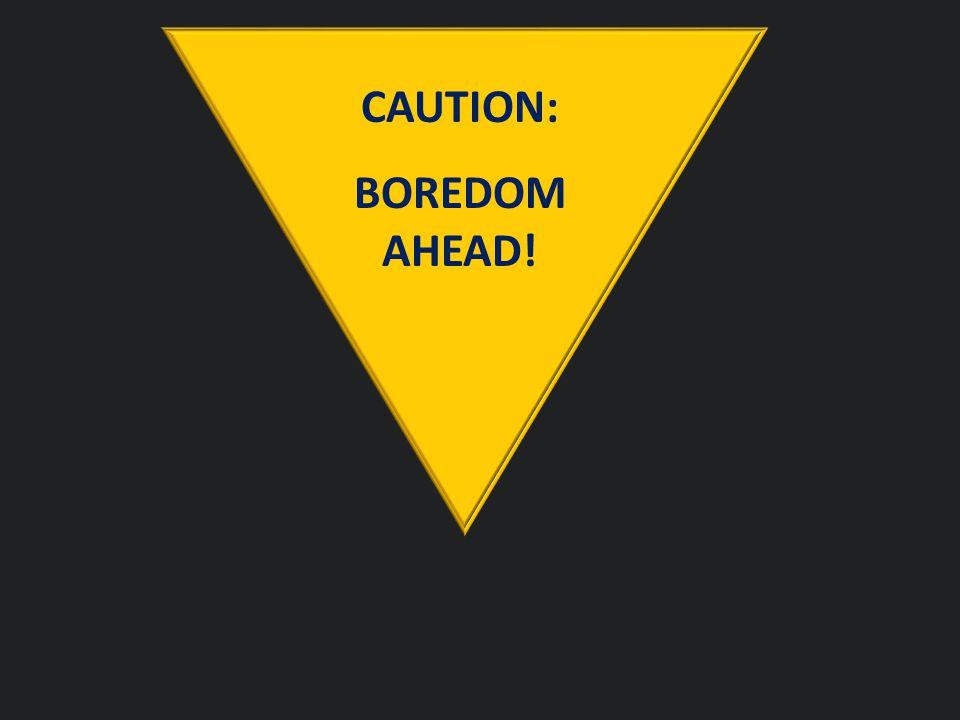 CAUTION: BOREDOM AHEAD!