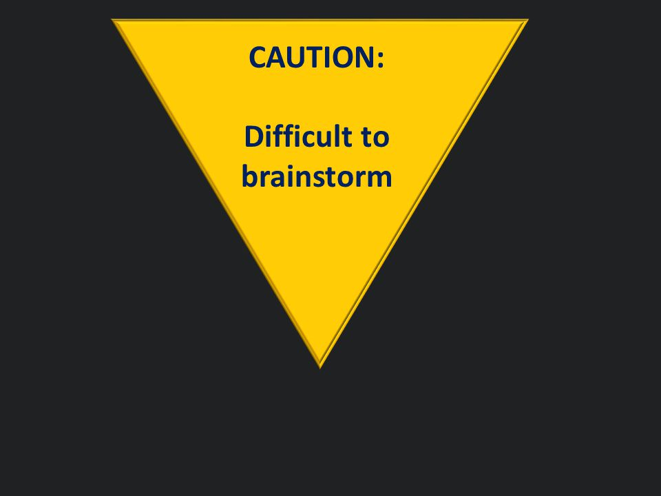CAUTION: Difficult to brainstorm