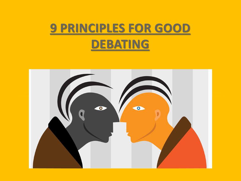 9 PRINCIPLES FOR GOOD DEBATING 9 PRINCIPLES FOR GOOD DEBATING