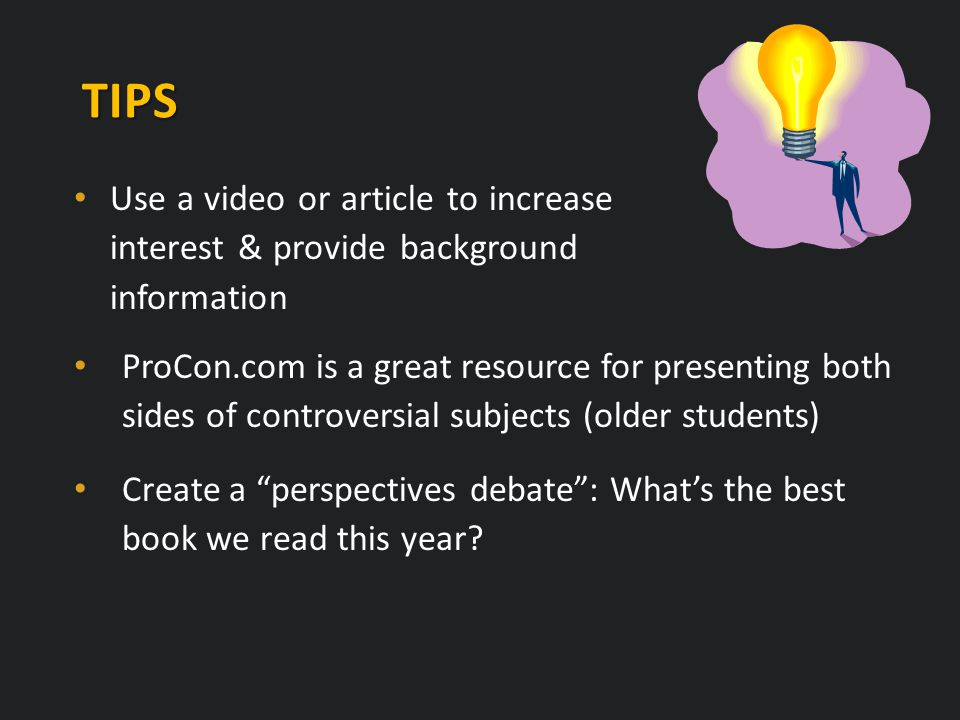 TIPS Use a video or article to increase interest & provide background information ProCon.com is a great resource for presenting both sides of controversial subjects (older students) Create a perspectives debate : What's the best book we read this year?
