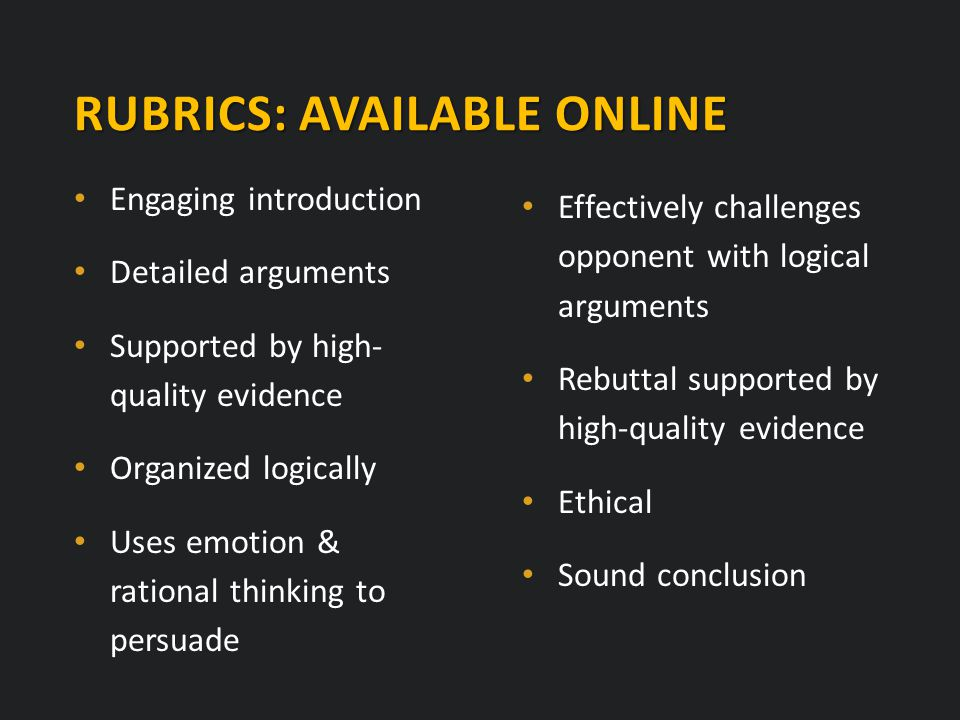 Engaging introduction Detailed arguments Supported by high- quality evidence Organized logically Uses emotion & rational thinking to persuade RUBRICS: AVAILABLE ONLINE Effectively challenges opponent with logical arguments Rebuttal supported by high-quality evidence Ethical Sound conclusion