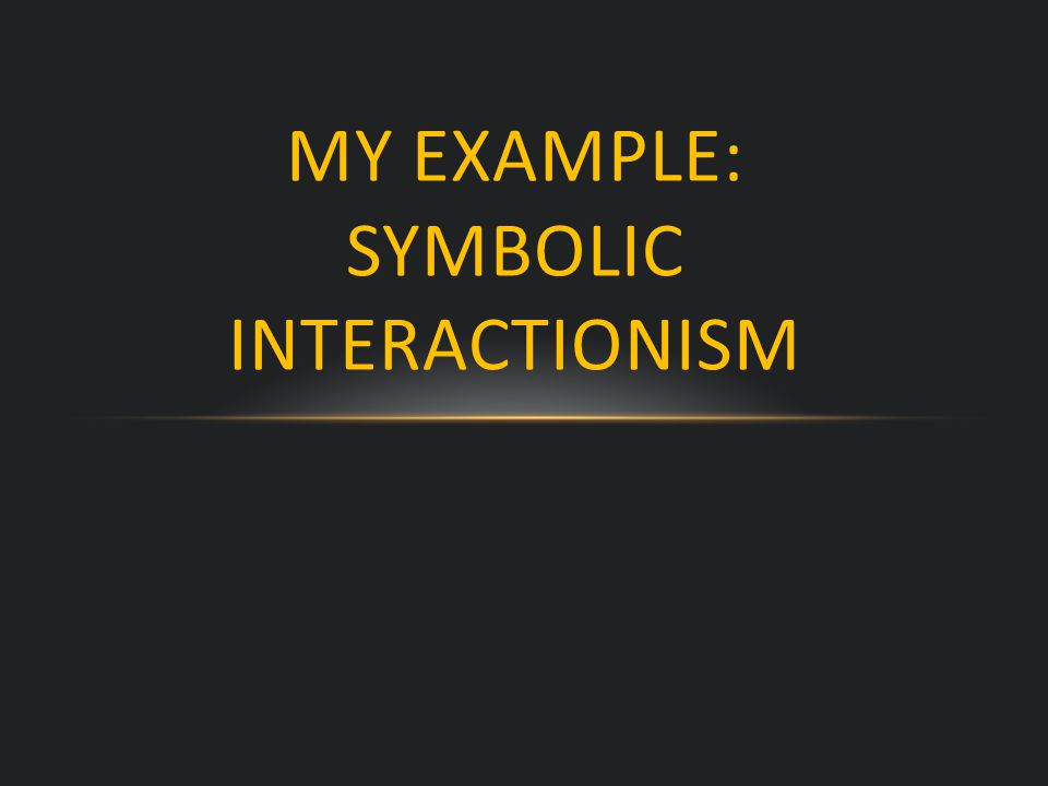 MY EXAMPLE: SYMBOLIC INTERACTIONISM