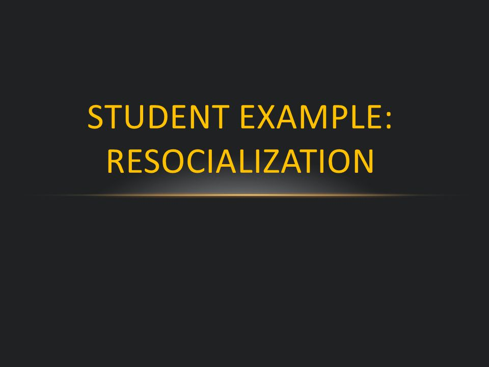 STUDENT EXAMPLE: RESOCIALIZATION