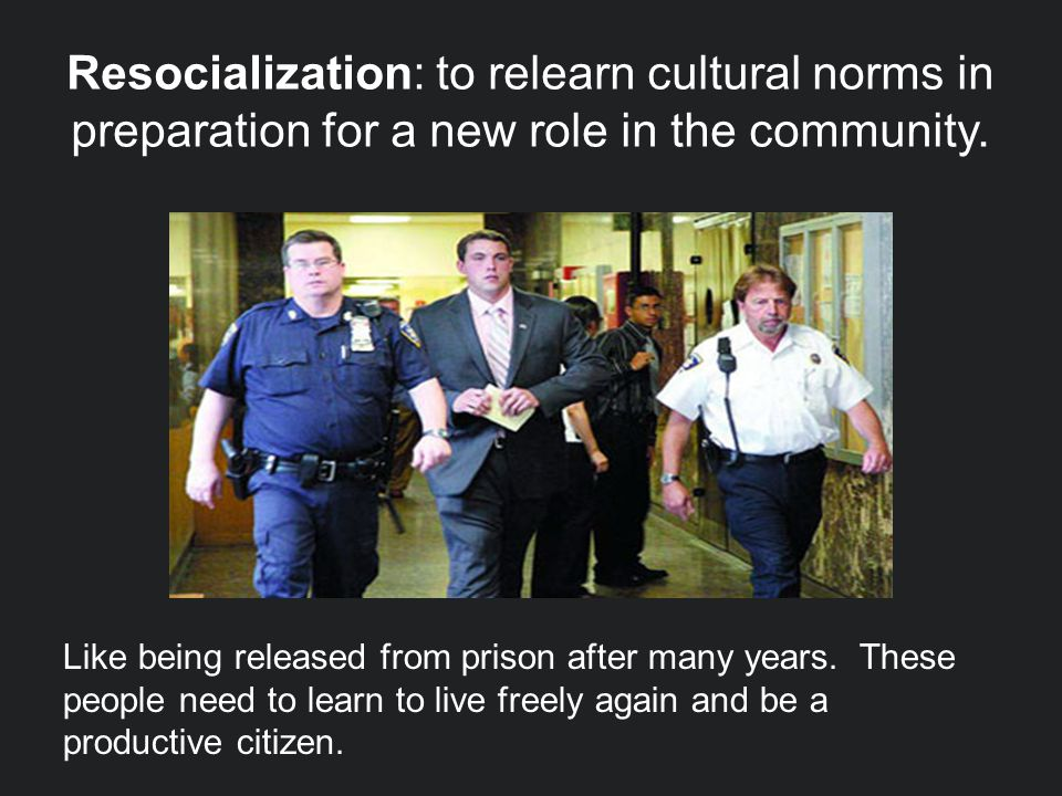 Resocialization: to relearn cultural norms in preparation for a new role in the community.