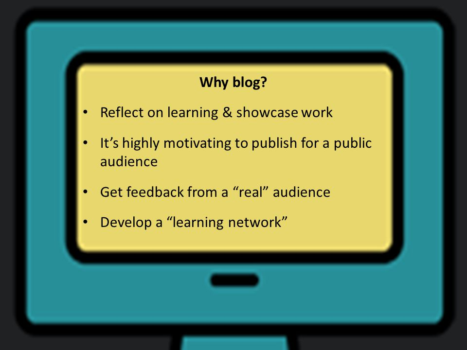 """Why blog? Reflect on learning & showcase work It's highly motivating to publish for a public audience Get feedback from a """"real"""" audience Develop a """"l"""