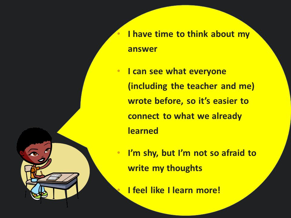 I have time to think about my answer I can see what everyone (including the teacher and me) wrote before, so it's easier to connect to what we already learned I'm shy, but I'm not so afraid to write my thoughts I feel like I learn more!