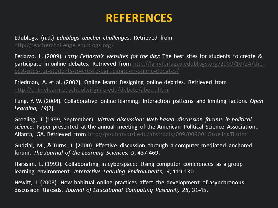 REFERENCES Edublogs. (n.d.) Edublogs teacher challenges. Retrieved from http://teacherchallenge.edublogs.org/ http://teacherchallenge.edublogs.org/ Fe